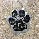 """Life Is Better With A Dog Sign 5"""""""